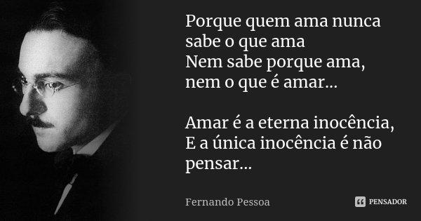 Porque quem ama nunca sabe o que ama Nem sabe porque ama, nem o que é amar... Amar é a eterna inocência, E a única inocência é não pensar...... Frase de Fernando Pessoa.