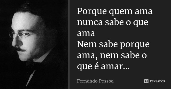 Porque quem ama nunca sabe o que ama Nem sabe porque ama, nem sabe o que é amar...... Frase de Fernando Pessoa.