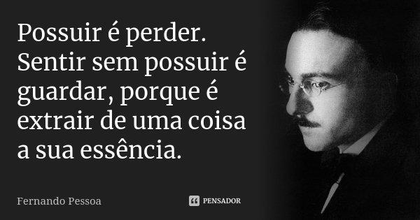 Possuir é perder. Sentir sem possuir é guardar, porque é extrair de uma coisa a sua essência.... Frase de Fernando Pessoa.