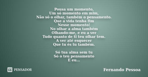Pousa um momento, Um só momento em mim, Não só o olhar, também o pensamento. Que a vida tenha fim Nesse momento! No olhar a alma também Olhando-me, e eu a ver T... Frase de Fernando Pessoa.