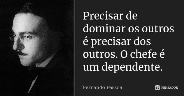 Precisar de dominar os outros é precisar dos outros. O chefe é um dependente.... Frase de Fernando Pessoa.