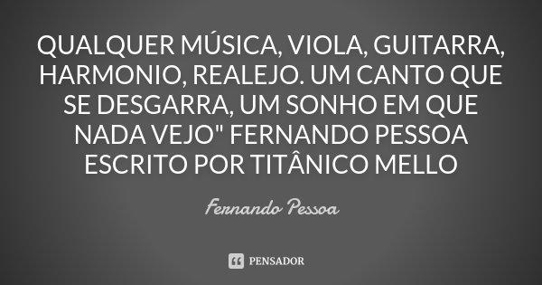 """QUALQUER MÚSICA, VIOLA, GUITARRA, HARMONIO, REALEJO. UM CANTO QUE SE DESGARRA, UM SONHO EM QUE NADA VEJO"""" FERNANDO PESSOA ESCRITO POR TITÂNICO MELLO... Frase de Fernando Pessoa."""