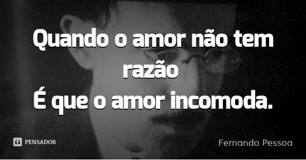 Quando o amor não tem razão É que o amor incomoda.... Frase de Fernando Pessoa.