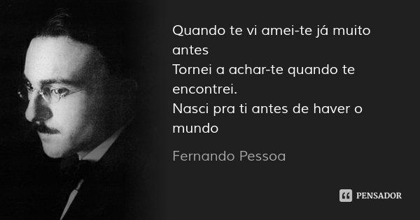 Quando te vi amei-te já muito antes Tornei a achar-te quando te encontrei. Nasci pra ti antes de haver o mundo... Frase de Fernando Pessoa.