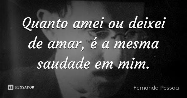 Quanto amei ou deixei de amar, é a mesma saudade em mim.... Frase de Fernando Pessoa.