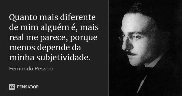 Quanto mais diferente de mim alguém é, mais real me parece, porque menos depende da minha subjetividade.... Frase de Fernando Pessoa.