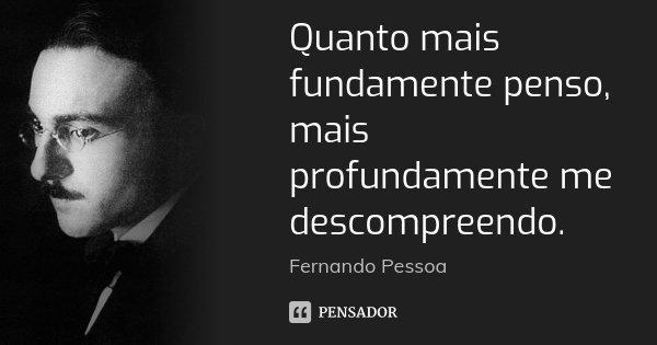 Quanto mais fundamente penso, mais profundamente me descompreendo.... Frase de Fernando Pessoa.