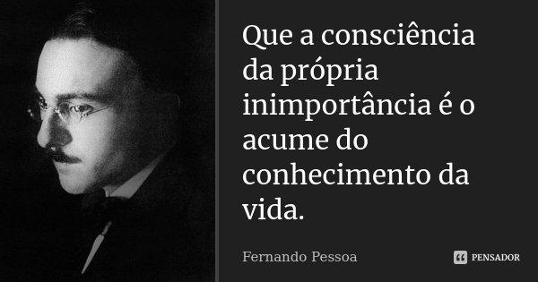 Que a consciência da própria inimportância é o acume do conhecimento da vida.... Frase de Fernando Pessoa.