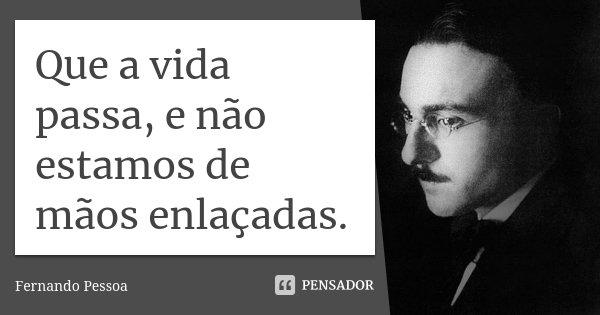 Que a vida passa, e não estamos de mãos enlaçadas.... Frase de Fernando Pessoa.