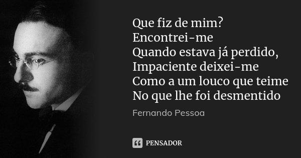 Que fiz de mim? Encontrei-me Quando estava já perdido, Impaciente deixei-me Como a um louco que teime No que lhe foi desmentido... Frase de Fernando Pessoa.