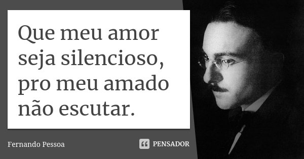 Que meu amor seja silencioso, pro meu amado não escutar.... Frase de Fernando Pessoa.