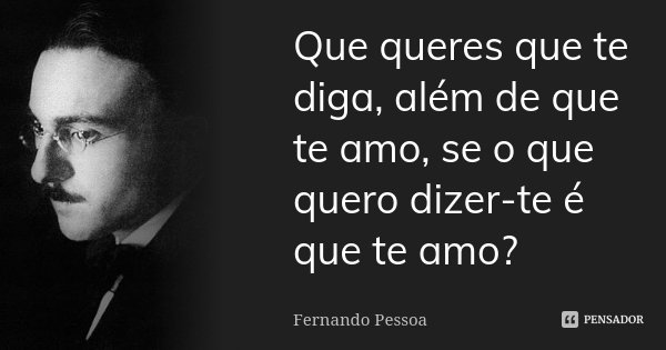 Que queres que te diga, além de que te amo, se o que quero dizer-te é que te amo?... Frase de Fernando Pessoa.
