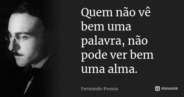 Quem não vê bem uma palavra, não pode ver bem uma alma.... Frase de Fernando Pessoa.