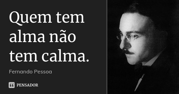 Quem tem alma não tem calma.... Frase de Fernando Pessoa.