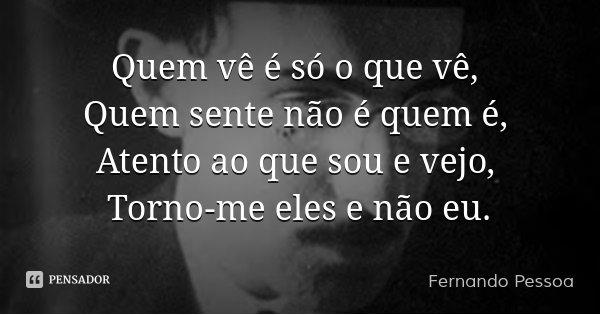 Quem vê é só o que vê, Quem sente não é quem é, Atento ao que sou e vejo, Torno-me eles e não eu.... Frase de Fernando Pessoa.