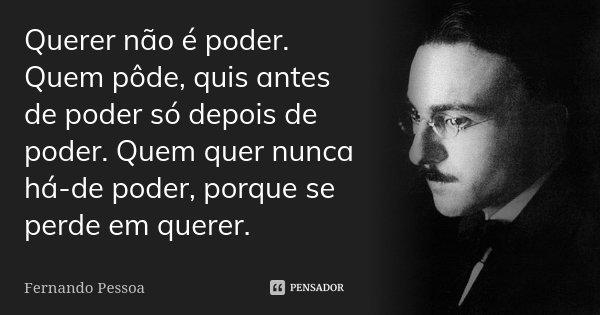 Querer não é poder. Quem pôde, quis antes de poder só depois de poder. Quem quer nunca há-de poder, porque se perde em querer.... Frase de Fernando Pessoa.