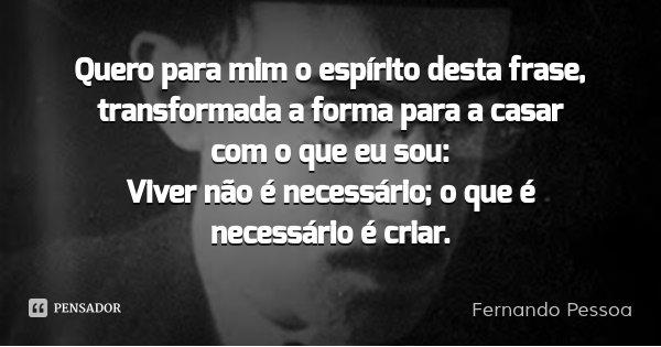 Quero para mim o espírito desta frase, transformada a forma para a casar com o que eu sou: Viver não é necessário; o que é necessário é criar.... Frase de Fernando Pessoa.