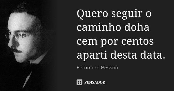 Quero seguir o caminho doha cem por centos aparti desta data.... Frase de Fernando Pessoa.