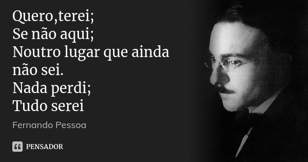 Quero,terei; Se não aqui; Noutro lugar que ainda não sei. Nada perdi; Tudo serei... Frase de Fernando Pessoa.
