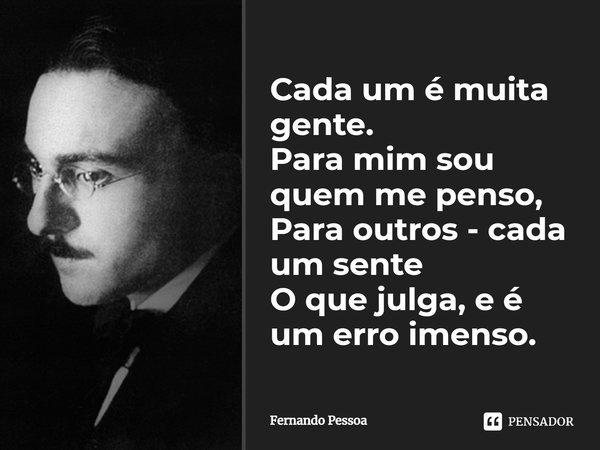 """""""Cada um é muita gente. Para mim sou quem me penso, Para outros - cada um sente O que julga, e é um erro imenso.""""... Frase de Fernando Pessoa."""