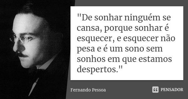 """""""De sonhar ninguém se cansa, porque sonhar é esquecer, e esquecer não pesa e é um sono sem sonhos em que estamos despertos.""""... Frase de Fernando Pessoa."""