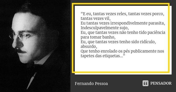 """""""E eu, tantas vezes reles, tantas vezes porco, tantas vezes vil, Eu tantas vezes irrespondivelmente parasita, Indesculpavelmente sujo, Eu, que tantas vezes... Frase de Fernando Pessoa."""