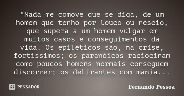 """""""Nada me comove que se diga, de um homem que tenho por louco ou néscio, que supera a um homem vulgar em muitos casos e conseguimentos da vida. Os epilético... Frase de Fernando Pessoa."""