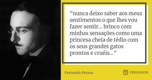 """""""nunca deixo saber aos meus sentimentos o que lhes vou fazer sentir... brinco com minhas sensações como uma princesa cheia de tédio com os seus grandes gat... Frase de Fernando Pessoa."""