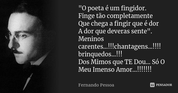 """""""O poeta é um fingidor. Finge tão completamente Que chega a fingir que é dor A dor que deveras sente"""". Meninos carentes...!!!chantagens...!!!! brinque... Frase de Fernando Pessoa."""