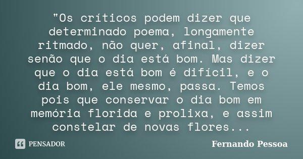 """""""Os críticos podem dizer que determinado poema, longamente ritmado, não quer, afinal, dizer senão que o dia está bom. Mas dizer que o dia está bom é difíci... Frase de Fernando Pessoa."""