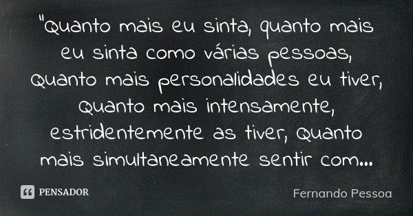 """""""Quanto mais eu sinta, quanto mais eu sinta como várias pessoas, Quanto mais personalidades eu tiver, Quanto mais intensamente, estridentemente as tiver, Q... Frase de Fernando Pessoa."""