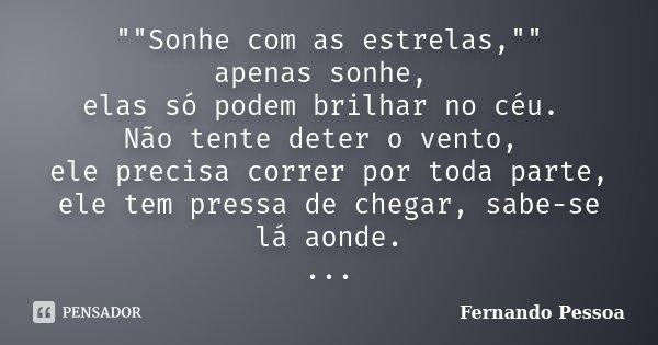 """""""""""Sonhe com as estrelas,"""""""" apenas sonhe, elas só podem brilhar no céu. Não tente deter o vento, ele precisa correr por toda parte, ele tem p... Frase de Fernando Pessoa."""