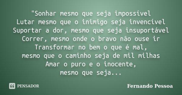 """""""Sonhar mesmo que seja impossível Lutar mesmo que o inimigo seja invencível Suportar a dor, mesmo que seja insuportável Correr, mesmo onde o bravo não ouse... Frase de Fernando pessoa."""