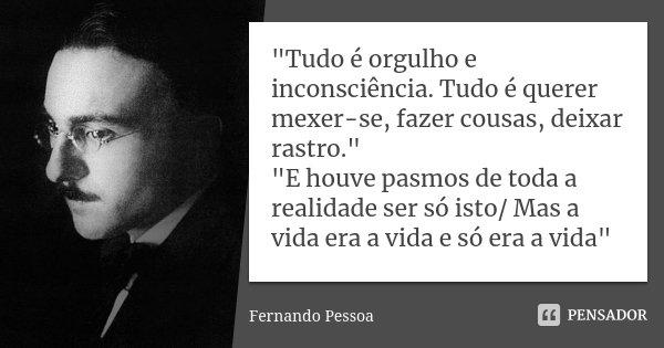"""""""Tudo é orgulho e inconsciência. Tudo é querer mexer-se, fazer cousas, deixar rastro."""" """"E houve pasmos de toda a realidade ser só isto/ Mas a vid... Frase de Fernando Pessoa."""
