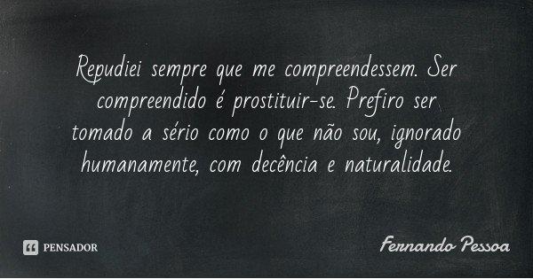 Repudiei sempre que me compreendessem. Ser compreendido é prostituir-se. Prefiro ser tomado a sério como o que não sou, ignorado humanamente, com decência e nat... Frase de Fernando Pessoa.