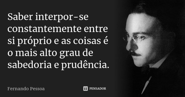 Saber interpor-se constantemente entre si próprio e as coisas é o mais alto grau de sabedoria e prudência.... Frase de Fernando Pessoa.