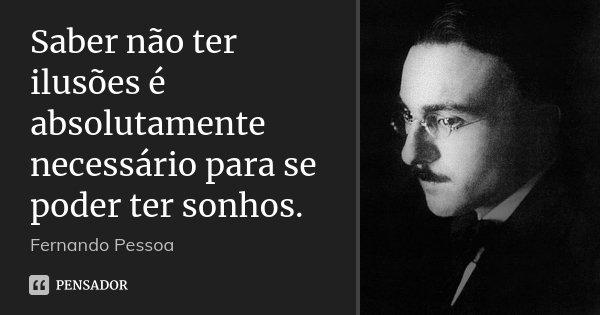 Saber não ter ilusões é absolutamente necessário para se poder ter sonhos.... Frase de Fernando Pessoa.