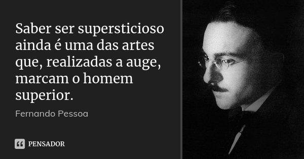Saber ser supersticioso ainda é uma das artes que, realizadas a auge, marcam o homem superior.... Frase de Fernando Pessoa.