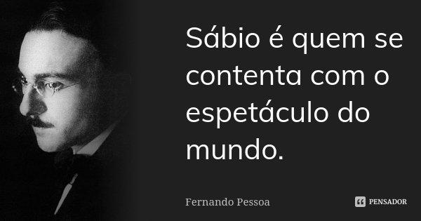 Sábio é quem se contenta com o espetáculo do mundo.... Frase de Fernando Pessoa.
