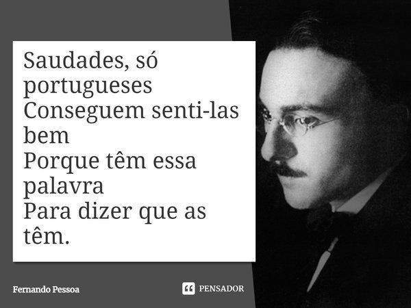 Saudades, só portugueses/ Conseguem senti-las bem/ Porque têm essa palavra/Para dizer que as têm.... Frase de Fernando Pessoa.