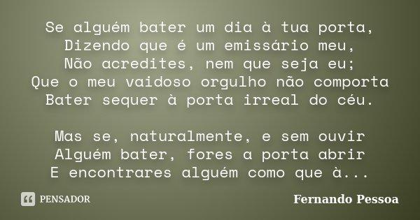 Se alguém bater um dia à tua porta, Dizendo que é um emissário meu, Não acredites, nem que seja eu; Que o meu vaidoso orgulho não comporta Bater sequer à porta ... Frase de Fernando Pessoa.