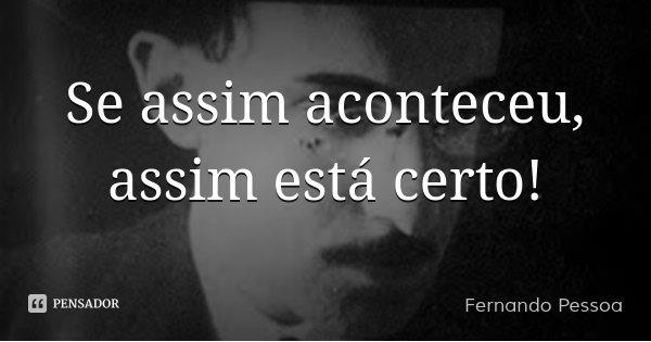 Se assim aconteceu, assim está certo!... Frase de Fernando Pessoa.