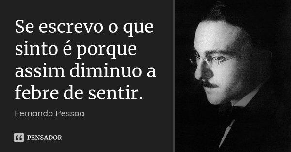 Se escrevo o que sinto é porque assim diminuo a febre de sentir.... Frase de Fernando Pessoa.
