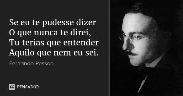 Se eu te pudesse dizer O que nunca te direi, Tu terias que entender Aquilo que nem eu sei.... Frase de Fernando Pessoa.