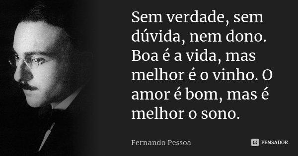 Sem verdade, sem dúvida, nem dono. Boa é a vida, mas melhor é o vinho. O amor é bom, mas é melhor o sono.... Frase de Fernando Pessoa.