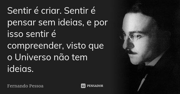 Sentir é criar. Sentir é pensar sem ideias, e por isso sentir é compreender, visto que o Universo não tem ideias.... Frase de Fernando Pessoa.