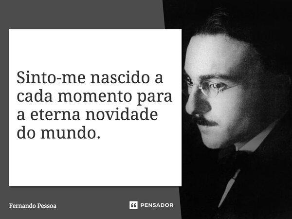 Sinto-me nascido a cada momento / Para a eterna novidade do Mundo...... Frase de Fernando Pessoa.