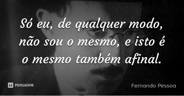 Só eu, de qualquer modo, não sou o mesmo, e isto é o mesmo também afinal.... Frase de Fernando Pessoa.
