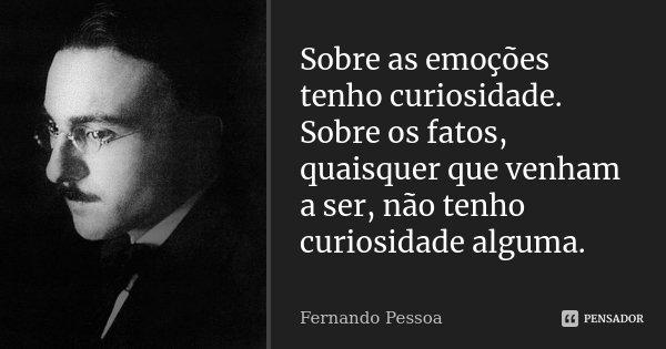 Sobre as emoções tenho curiosidade. Sobre os fatos, quaisquer que venham a ser, não tenho curiosidade alguma.... Frase de Fernando Pessoa.