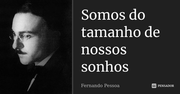 Somos do tamanho de nossos sonhos... Frase de Fernando Pessoa.